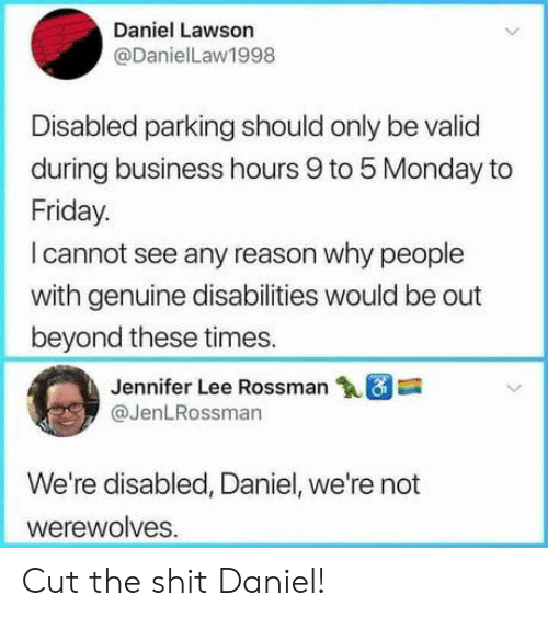 lawson: Daniel Lawson  @DanielLaw1998  Disabled parking should only be valid  during business hours 9 to 5 Monday to  Friday.  I cannot see any reason why people  with genuine disabilities would be out  beyond these times.  Jennifer Lee Rossman18  @JenLRossman  We're disabled, Daniel, we're not  werewolves Cut the shit Daniel!