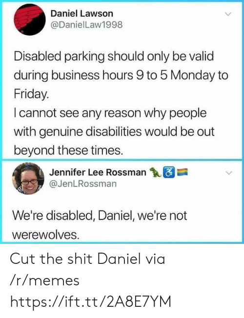 lawson: Daniel Lawson  @DanielLaw1998  Disabled parking should only be valid  during business hours 9 to 5 Monday to  Friday.  I cannot see any reason why people  with genuine disabilities would be out  beyond these times.  Jennifer Lee Rossman  @JenLRossman  We're disabled, Daniel, we're not  werewolves Cut the shit Daniel via /r/memes https://ift.tt/2A8E7YM