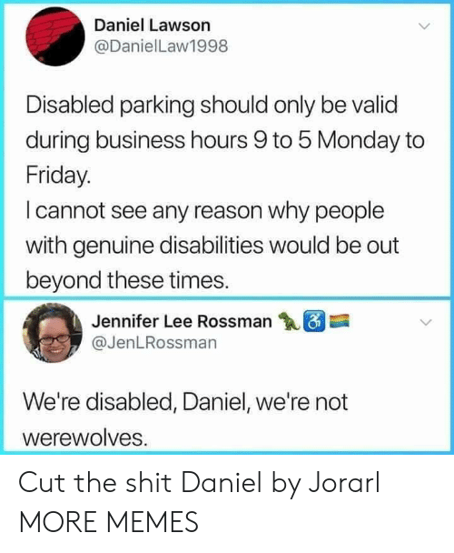lawson: Daniel Lawson  @DanielLaw1998  Disabled parking should only be valid  during business hours 9 to 5 Monday to  Friday.  I cannot see any reason why people  with genuine disabilities would be out  beyond these times.  Jennifer Lee Rossman  @JenLRossman  We're disabled, Daniel, we're not  werewolves Cut the shit Daniel by Jorarl MORE MEMES