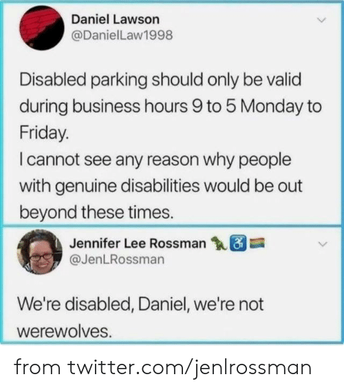 Disabled: Daniel Lawson  @DanielLaw1998  Disabled parking should only be valid  during business hours 9 to 5 Monday to  Friday.  I cannot see any reason why people  with genuine disabilities would be out  beyond these times.  Jennifer Lee Rossman  @JenLRossman  We're disabled, Daniel, we're not  werewolves. from twitter.com/jenlrossman