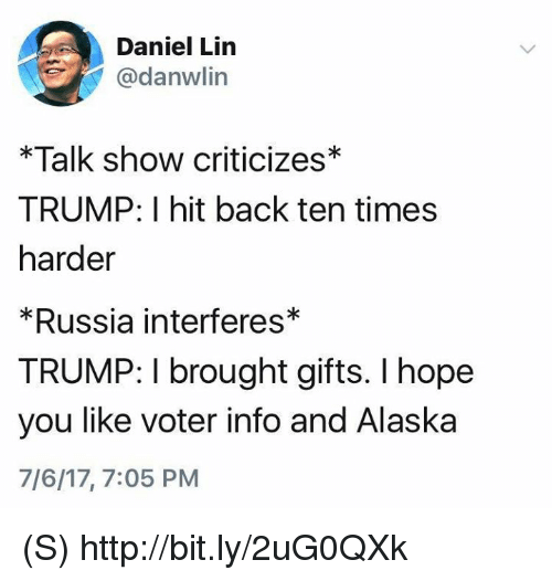 Alaska, Http, and Russia: Daniel Lin  @danwlin  *Talk show criticizes*  TRUMP: I hit back ten times  harder  *Russia interferes*  TRUMP: I brought gifts. I hope  you like voter info and Alaska  7/6/17, 7:05 PM (S) http://bit.ly/2uG0QXk