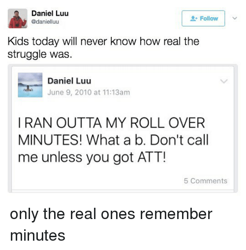 Struggle, Kids, and The Real: Daniel Luu  Follow  adanielluu  Kids today will never know how real the  struggle was.  Daniel Luu  June 9, 2010 at 11:13am  I RAN OUTTA MY ROLL OVER  MINUTES! What a b. Don't call  me unless you got ATT!  5 Comments only the real ones remember minutes