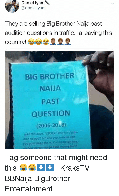 Big Brother: Daniel lyam  @danieliyam  They are selling Big Brother Naija past  audition questions in traffic. I a leaving this  country! esse皇皇皇  BIG BROTHER  NAIJA  PAST  QUESTION  (2006-2018)  with this boo EBUKA dn fellow  men no go t cession you, instead nah  you go tensen then, Pius ogboge way)  nn eron no go tiow money tinish Tag someone that might need this 😂😂⬇️⬇️ . KraksTV BBNaija BigBrother Entertainment