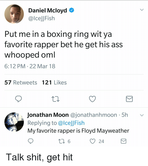 Ass, Boxing, and Floyd Mayweather: Daniel Mcloyd *  @lcelJFish  Put me in a boxing ring wit ya  favorite rapper bet he get his ass  whooped oml  6:12 PM 22 Mar 18  57 Retweets 121 Likes  Jonathan Moon @jonathanhmoon 5h v  Replying to @lceJJFish  My favorite rapper is Floyd Mayweather  O 24 Talk shit, get hit