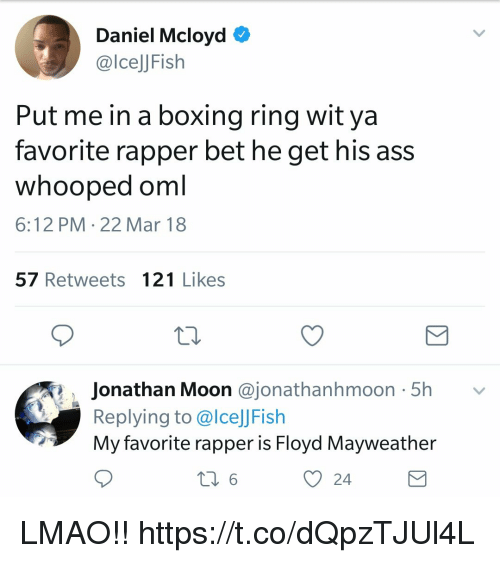 Ass, Boxing, and Floyd Mayweather: Daniel Mcloyd O  @lcelJFish  Put me in a boxing ring wit ya  favorite rapper bet he get his ass  whooped oml  6:12 PM 22 Mar 18  57 Retweets 121 Likes  . Jonathan Moon @jonathanhmoon. 5h  ﹀  Replying to @lce]JFish  My favorite rapper is Floyd Mayweather  O 24 LMAO!! https://t.co/dQpzTJUl4L