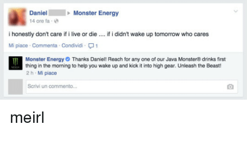 Java Monster: Daniel Monster Energy  14 ore fa-e  i honestly don't care if i live or die  Mi piace Commenta Condividi1  if i didn't wake up tomorrow who cares  Monster Energy Thanks Daniel! Reach for any one of our Java Monster® drinks first  thing in the morning to help you wake up and kick it into high gear. Unleash the Beast  2 h Mi piace  Scrivi un commento meirl