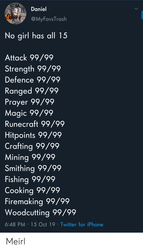 Fishing: Daniel  @MyFavsTrash  No girl has all 15  Attack 99/99  Strength 99/99  Defence 99/99  Ranged 99/99  Prayer 99/99  Magic 99/99  Runecraft 99/99  Hitpoints 99/99  Crafting 99/99  Mining 99/99  Smithing 99/99  Fishing 99/99  Cooking 99/99  Firemaking 99/99  Woodcutting 99/99  6:48 PM 15 Oct 19 Twitter for iPhone Meirl