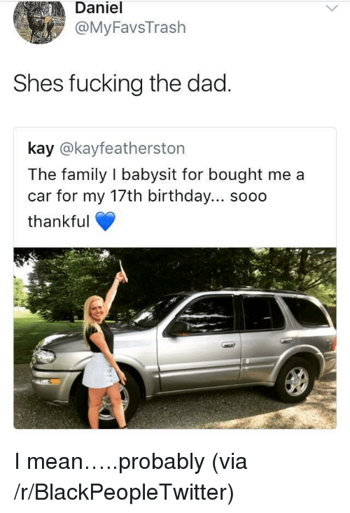 17Th Birthday: Daniel  @MyFavsTrash  Shes fucking the dad  kay @kayfeatherston  The family I babysit for bought me a  car for my 17th birthday... soo0  thankful <p>I mean&hellip;..probably (via /r/BlackPeopleTwitter)</p>