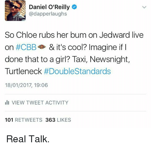 turtleneck: Daniel O'Reilly  @dapperlaughs  So Chloe rubs her bum on Jedward live  on #CBB  & it's cool? Imagine if  I  done that to a girl? Taxi, Newsnight,  Turtleneck  #Double Standards  18/01/2017, 19:06  Ili VIEW TWEET ACTIVITY  101  RETWEETS  363  LIKES Real Talk.
