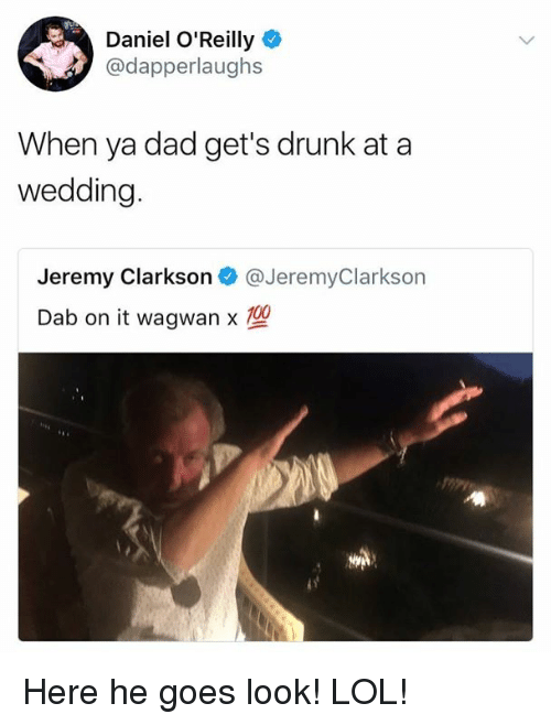 Dad, Drunk, and Jeremy Clarkson: Daniel O'Reilly  @dapperlaughs  When ya dad get's drunk at a  wedding  Jeremy Clarkson @JeremyClarkson  Dab on it wagwan Here he goes look! LOL!