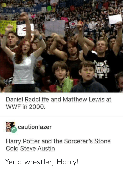 wwf: Daniel Radcliffe and Matthew Lewis at  WWF in 2000.  cautionlazer  Harry Potter and the Sorcerer's Stone  Cold Steve Austin Yer a wrestler, Harry!
