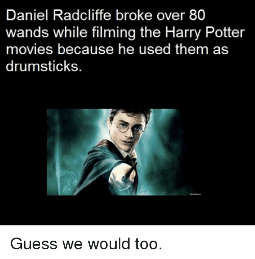 drumsticks: Daniel Radcliffe broke over 80  wands while filming the Harry Potter  movies because he used them as  drumsticks. Guess we would too.