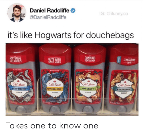 old spice: Daniel Radcliffe  @DanielRadcliffe  G:@ifunny.co  LIC  it's like Hogwarts for douchebags  CUNNING  GENTLEMEN  FOR  NOCTURNAL  CREATURES  GUYS WITH  SWIFT MINDS  COMMANDING  MAN  WILD COLLSCTIOM  WILD COLLECTION  Old Spice  Old Spice  HAWKRIDGE  Old Spice  Old Spice  WOLFTHORN  FOXCREST,-  BEARGLOVE  DEODORANT  DEDDORANT  DEODDRANT  EODORANT  a0 Takes one to know one