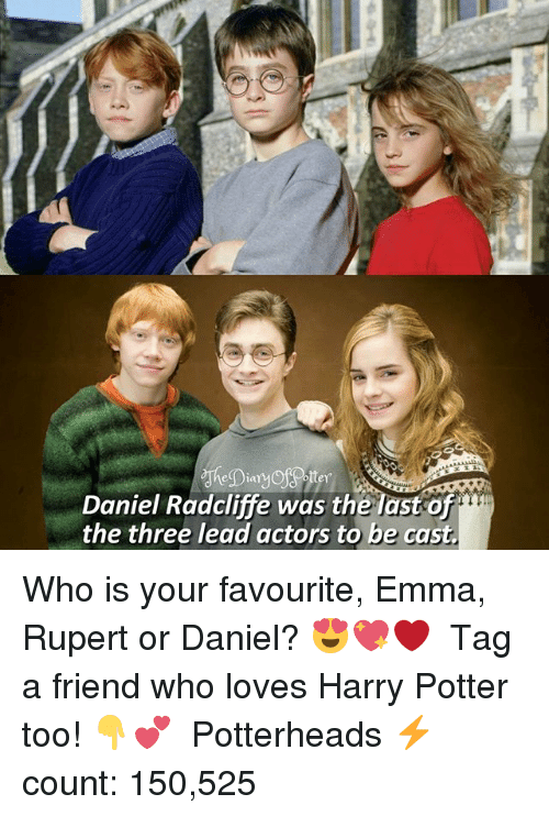 Daniel Radcliffe, Harry Potter, and Memes: Daniel Radcliffe was the last of  the three lead actors to be cast. Who is your favourite, Emma, Rupert or Daniel? 😍💖❤ ♔ Tag a friend who loves Harry Potter too! 👇💕 ◇ Potterheads⚡count: 150,525