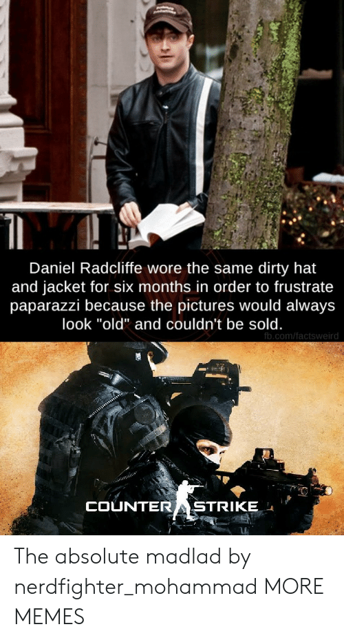 "Wore: Daniel Radcliffe wore the same dirty hat  and jacket for six months in order to frustrate  paparazzi because the pictures would always  look ""old"" and couldn't be sold.  fb.com/factsweird  COUNTERASTRIKE The absolute madlad by nerdfighter_mohammad MORE MEMES"