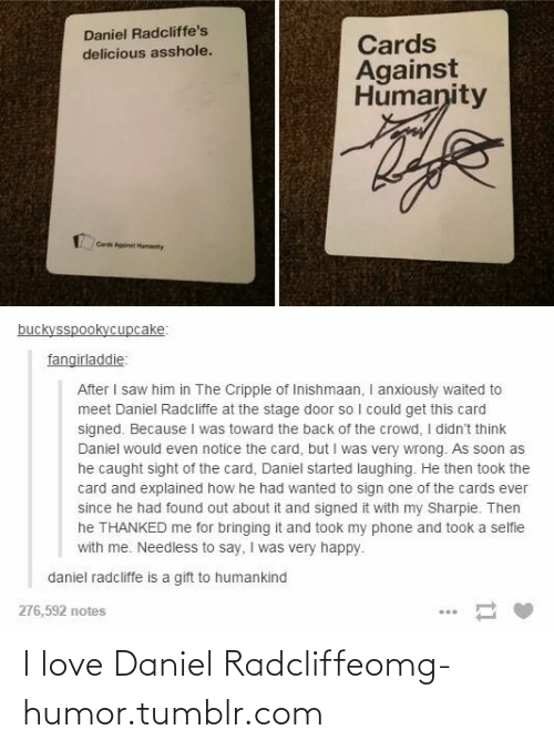 Stage Door: Daniel Radcliffe's  delicious asshole.  Cards  Against  Humanity  Card Agit Humanity  buckysspookycupcake:  fangirladdie:  After I saw him in The Cripple of Inishmaan, I anxiously waited to  meet Daniel Radcliffe at the stage door so I could get this card  signed. Because I was toward the back of the crowd, I didn't think  Daniel would even notice the card, but I was very wrong. As soon as  he caught sight of the card, Daniel started laughing. He then took the  card and explained how he had wanted to sign one of the cards ever  since he had found out about it and signed it with my Sharpie. Then  he THANKED me for bringing it and took my phone and took a selfie  with me. Needless to say, I was very happy.  daniel radcliffe is a gift to humankind  276,592 notes I love Daniel Radcliffeomg-humor.tumblr.com