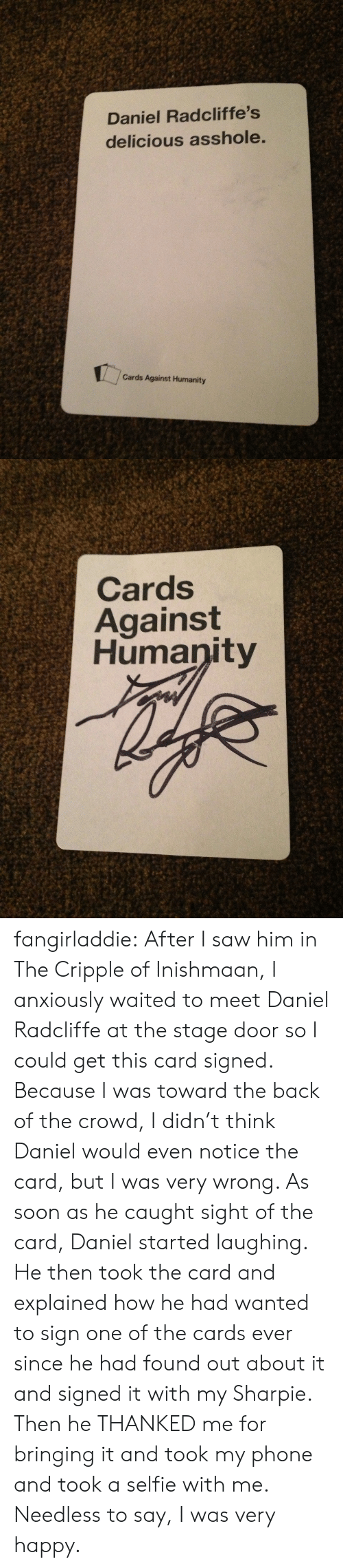 Stage Door: Daniel Radcliffe's  delicious asshole  Cards Against Humanity   Cards  Against  Humanity fangirladdie:  After I saw him in The Cripple of Inishmaan, I anxiously waited to meet Daniel Radcliffe at the stage door so I could get this card signed. Because I was toward the back of the crowd, I didn't think Daniel would even notice the card, but I was very wrong. As soon as he caught sight of the card, Daniel started laughing. He then took the card and explained how he had wanted to sign one of the cards ever since he had found out about it and signed it with my Sharpie. Then he THANKED me for bringing it and took my phone and took a selfie with me. Needless to say, I was very happy.