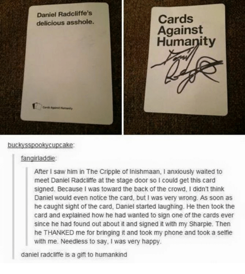 Stage Door: Daniel Radcliffe's  delicious asshole.  Cards  Against  Humanity  rAgiet Humanity  buckysspookycupcake  fangirladdie:  After I saw him in The Cripple of Inishmaan, I anxiously waited to  meet Daniel Radcliffe at the stage door so I could get this caro  signed. Because I was toward the back of the crowd, I didn't think  Daniel would even notice the card, but I was very wrong. As soon as  he caught sight of the card, Daniel started laughing. He then took the  card and explained how he had wanted to sign one of the cards ever  since he had found out about it and signed it with my Sharpie. Then  he THANKED me for bringing it and took my phone and took a selfie  with me. Needless to say, I was very happy  daniel radcliffe is a gift to humankind