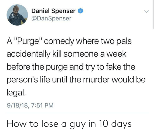 "The Purge: Daniel Spenser  @DanSpenser  A ""Purge"" comedy where two pals  accidentally kill someone a week  before the purge and try to fake the  person's life until the murder would be  legal.  9/18/18, 7:51 PM How to lose a guy in 10 days"