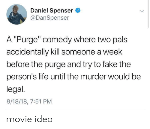 "The Purge: Daniel Spenser  @DanSpenser  A ""Purge"" comedy where two pals  accidentally kill someone a week  before the purge and try to fake the  person's life until the murder would be  legal.  9/18/18, 7:51 PM movie idea"