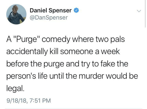 "The Purge: Daniel Spenser  @DanSpenser  A ""Purge"" comedy where two pals  accidentally kill someone a week  before the purge and try to fake the  person's life until the murder would be  legal.  9/18/18, 7:51 PM"