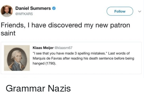 """patron: Daniel Summers  @WFKARS  Follow  Friends, I have discovered my new patron  saint  Klaas Meijer @klaasm67  """"I see that you have made 3 spelling mistakes."""" Last words of  Marquis de Favras after reading his death sentence before being  hanged (1790) Grammar Nazis"""