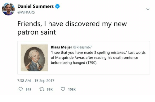 "Friends, Death, and Classical Art: Daniel Summers  @WFKARS  Friends, I have discovered my new  patron saint  Klaas Meijer @klaasm67  ""I see that you have made 3 spelling mistakes."" Last words  of Marquis de Favras after reading his death sentence  before being hanged (1790)  7:38 AM 15 Sep 2017  345 3102K"