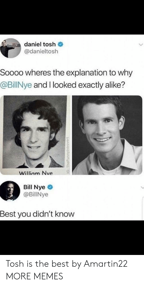 alike: daniel tosh  @danieltosh  Soooo wheres the explanation to why  @BillNye and I looked exactly alike?  Willinm Nve  Bill Nye  @BillNye  Best you didn't knovw Tosh is the best by Amartin22 MORE MEMES