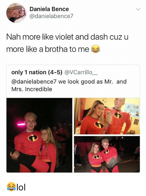 Memes, Mrs. Incredible, and Good: Daniela Bence  @danielabence7  Nah more like violet and dash cuz u  more like a brotha to me  only 1 nation (4-5) @VCarrillo,  @danielabence7 we look good as Mr. and  Mrs. Incredible  31 😂lol