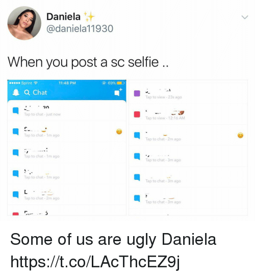 Funny, Selfie, and Ugly: Daniela  daniela 11930  When you post a sc selfie  Sprint  F  11:48 PM  Chat  Tap to view 23s ago  2n  Tap to chat just now  Tap to view 12:16 AM  Tap to chat-1m ago  Tap to chat 2m ago  Tap to chat 1m ago  Tap to chat 3m ago  Tap to chat 1m ago  Tap to chat 3m ago  Tap to chat 2m ago  Tap to chat 3m ago Some of us are ugly Daniela https://t.co/LAcThcEZ9j