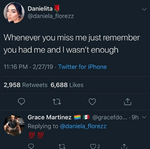 cerdo: Danielita  @daniela_florezz  Whenever you miss me just remember  you had me and I wasn't enough  11:16 PM. 2/27/19 Twitter for iPhone  2,958 Retweets 6,688 Likes  Grace Martinez  @gra cerdo...-9h  ﹀  Replying to @daniela_florezz  聖聖  2