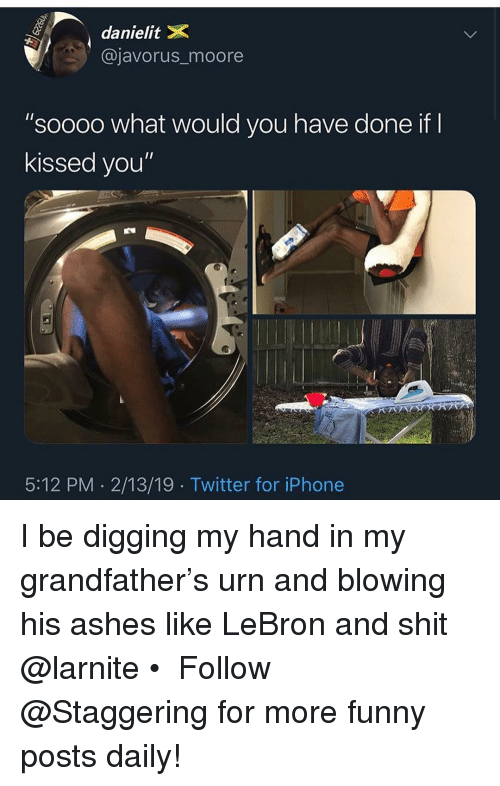 """Trendy: danielitX  @javorus_moore  """"soooo what would you have done if  kissed you""""  5:12 PM 2/13/19 Twitter for iPhone I be digging my hand in my grandfather's urn and blowing his ashes like LeBron and shit @larnite • ➫➫➫ Follow @Staggering for more funny posts daily!"""