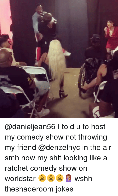 Memes, Ratchet, and Shit: @danieljean56 I told u to host my comedy show not throwing my friend @denzelnyc in the air smh now my shit looking like a ratchet comedy show on worldstar 😩😩😩🤦🏽♀️ wshh theshaderoom jokes