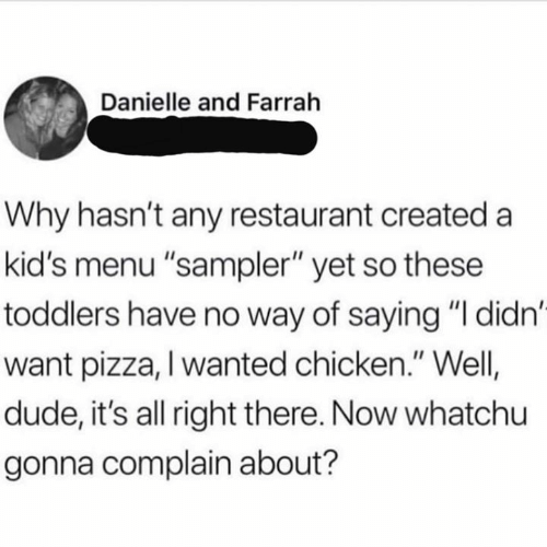 """danielle: Danielle and Farrah  Why hasn't any restaurant created a  kid's menu """"sampler"""" yet so these  toddlers have no way of saying """"I didn'  want pizza, I wanted chicken."""" Well  dude, it's all right there. Now whatchu  gonna complain about?"""