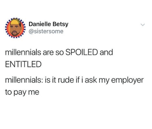 danielle: Danielle Betsy  @sistersome  millennials are so SPOILED and  ENTITLED  millennials: is it rude if i ask my employer  to pay me
