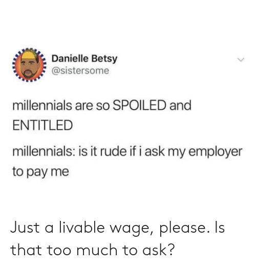 Too Much To Ask: Danielle Betsy  @sistersome  millennials are so SPOILED and  ENTITLED  millennials: is it rude if i ask my employer  to pay me Just a livable wage, please. Is that too much to ask?