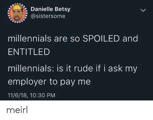 danielle: Danielle Betsy  @sistersome  millennials are so SPOILED and  ENTITLED  millennials: is it rude if i ask my  employer to pay me  11/6/18, 10:30 PM meirl