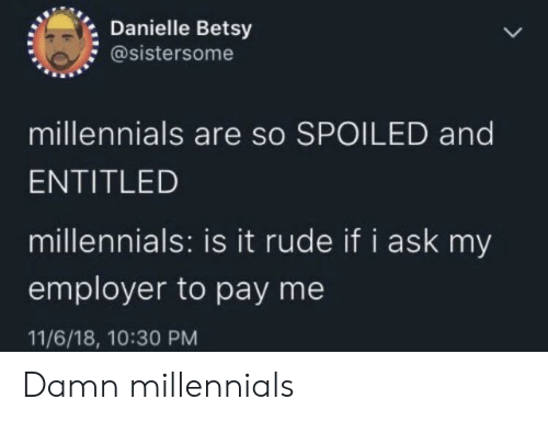 danielle: Danielle Betsy  @sistersome  millennials are so SPOILED and  ENTITLED  millennials: is it rude if i ask my  employer to pay me  11/6/18, 10:30 PM Damn millennials