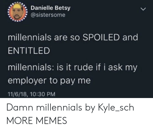 danielle: Danielle Betsy  @sistersome  millennials are so SPOILED and  ENTITLED  millennials: is it rude if i ask my  employer to pay me  11/6/18, 10:30 PM Damn millennials by Kyle_sch MORE MEMES