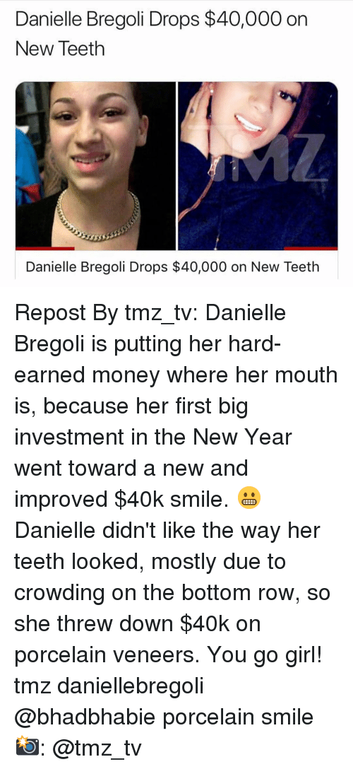 danielle: Danielle Bregoli Drops $40,000 on  New Teeth  Danielle Bregoli Drops $40,000 on New Teeth Repost By tmz_tv: Danielle Bregoli is putting her hard-earned money where her mouth is, because her first big investment in the New Year went toward a new and improved $40k smile. 😬 Danielle didn't like the way her teeth looked, mostly due to crowding on the bottom row, so she threw down $40k on porcelain veneers. You go girl! tmz daniellebregoli @bhadbhabie porcelain smile 📸: @tmz_tv