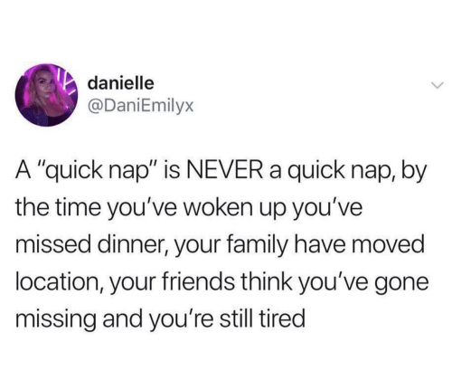 "danielle: danielle  @DaniEmilyx  A ""quick nap"" is NEVER a quick nap, by  the time you've woken up you've  missed dinner, your family have moved  location, your friends think you've gone  missing and you're still tired"