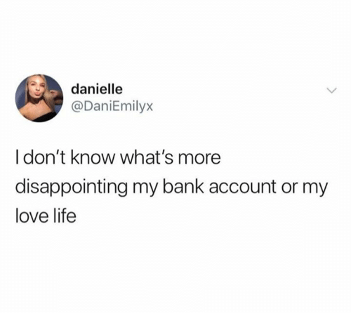 danielle: danielle  @DaniEmilyx  I don't know what's more  disappointing my bank account or my  love life