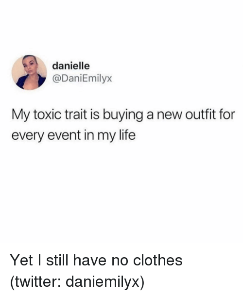 danielle: danielle  @DaniEmilyx  My toxic trait is buying a new outfit for  every event in my life Yet I still have no clothes (twitter: daniemilyx)