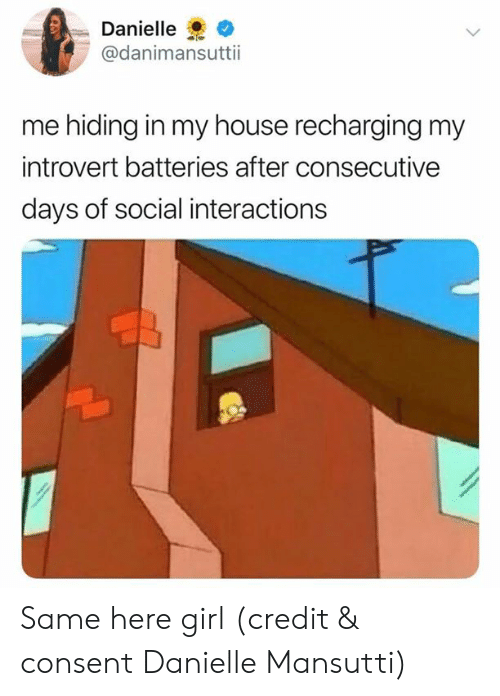 danielle: Danielle  @danimansuttii  me hiding in my house recharging my  introvert batteries after consecutive  days of social interactions Same here girl (credit & consent Danielle Mansutti)
