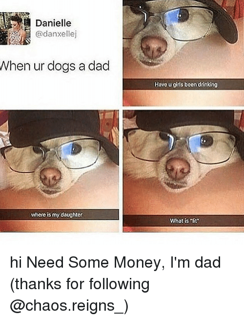 "Dad, Dogs, and Drinking: Danielle  @danxellej  When ur dogs a dad  Havo u gitls been drinking  where is my daughter  What isit"" hi Need Some Money, I'm dad (thanks for following @chaos.reigns_)"