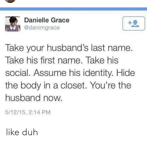 danielle: Danielle Grace  @danimgrace  Take your husband's last name.  Take his first name. Take his  social. Assume his identity. Hide  the body in a closet. You're the  husband now.  5/12/15, 2:14 PM like duh