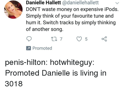Hilton: Danielle Hallett @daniellehallett  DON'T waste money on expensive iPods  Simply think of your favourite tune and  hum it. Switch tracks by simply thinking  of another song  Promoted penis-hilton: hotwhiteguy: Promoted Danielle is living in 3018