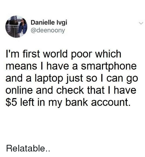 danielle: Danielle Ivgi  @deenoony  I'm first world poor which  means I have a smartphone  and a laptop just so l can go  online and check that l have  $5 left in my bank account. Relatable..