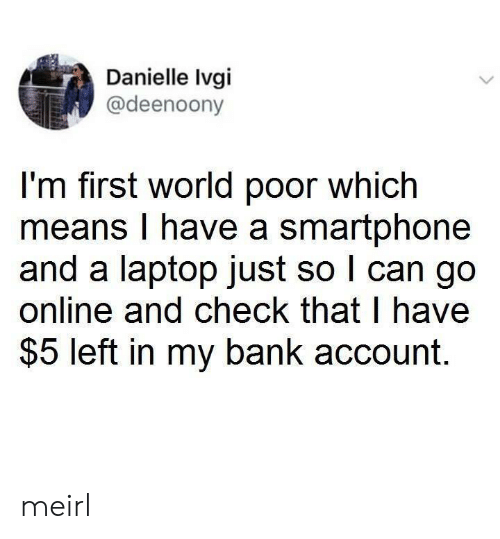 danielle: Danielle Ivgi  @deenoony  I'm first world poor which  means I have a smartphone  and a laptop just so I can go  online and check that I have  $5 left in my bank account. meirl