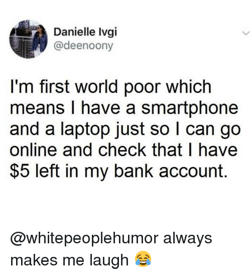 danielle: Danielle Ivgi  @deenoony  l'm first world poor which  means I have a smartphone  and a laptop just so l can go  online and check that I have  $5 left in my bank account. @whitepeoplehumor always makes me laugh 😂